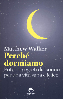 Perché dormiamo - Matthew Walker